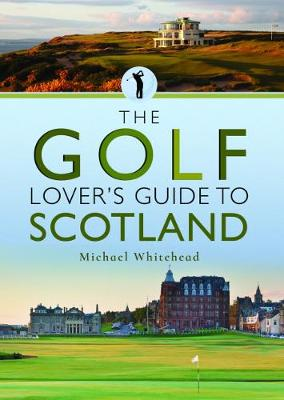The Golf Lover's Guide to Scotland by Michael Whitehead