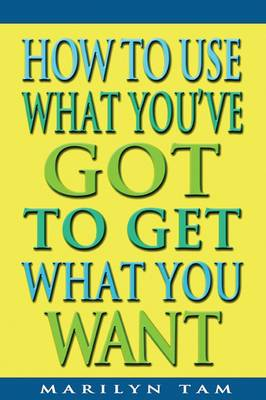 How to Use What You've Got to Get What You Want by Marilyn Tam