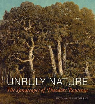 Unruly Nature - The Landscapes of Theofire Rousseau by Scott Allan