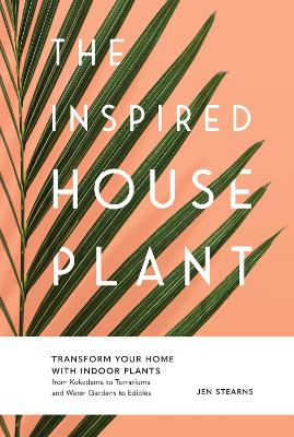 The Inspired Houseplant: Transform Your Home with Indoor Plants from Kokedama to Terrariums and Water Gardens to Edibles book