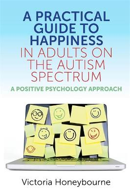 A Practical Guide to Happiness in Adults on the Autism Spectrum: A Positive Psychology Approach by Victoria Honeybourne