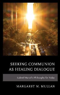 Seeking Communion as Healing Dialogue: Gabriel Marcel's Philosophy for Today book
