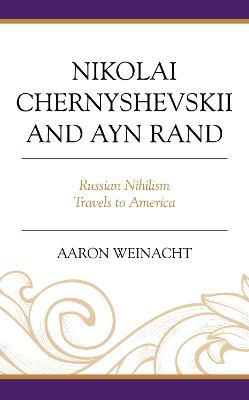 Nikolai Chernyshevskii and Ayn Rand: Russian Nihilism Travels to America book