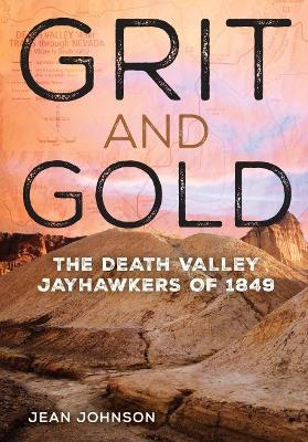 Grit and Gold: The Death Valley Jayhawkers of 1849 by Jean Johnson
