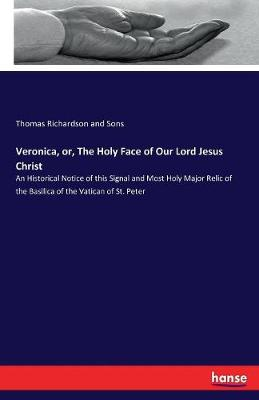 Veronica, or, The Holy Face of Our Lord Jesus Christ: An Historical Notice of this Signal and Most Holy Major Relic of the Basilica of the Vatican of St. Peter by Thomas Richardson and Sons
