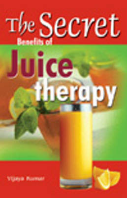 Secret Benefits of Juice Therapy by Vijaya Kumar