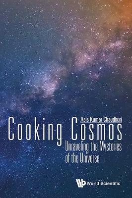 Cooking Cosmos: Unraveling The Mysteries Of The Universe by Asis Kumar Chaudhuri