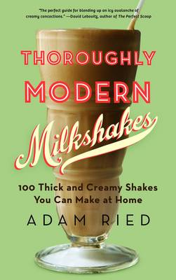 Thoroughly Modern Milkshakes by Adam Ried