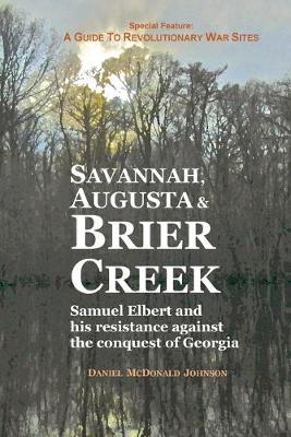 Savannah, Augusta & Brier Creek: Samuel Elbert and His Resistance Against the Conquest of Georgia by Daniel McDonald Johnson