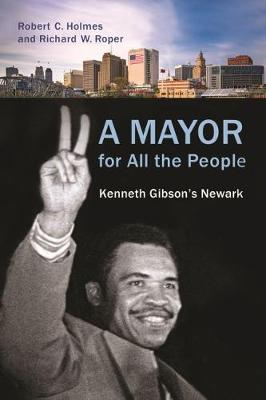 A Mayor for All the People: Kenneth Gibson's Newark by Robert C. Holmes