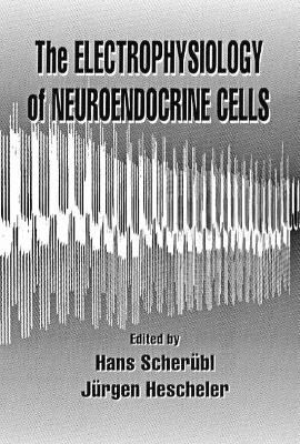 The Electrophysiology of Neuroendocrine Cells by Hans Scherubl
