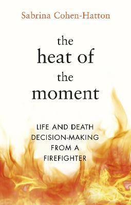 The Heat of the Moment: Life and Death Decision-Making From a Firefighter by Dr Sabrina Cohen-Hatton