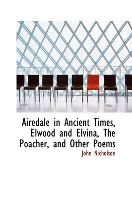 Airedale in Ancient Times, Elwood and Elvina, the Poacher, and Other Poems by Lecturer in Psychology John Nicholson