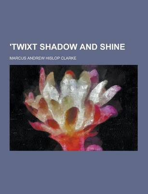 'Twixt Shadow and Shine by Marcus Andrew Hislop Clarke