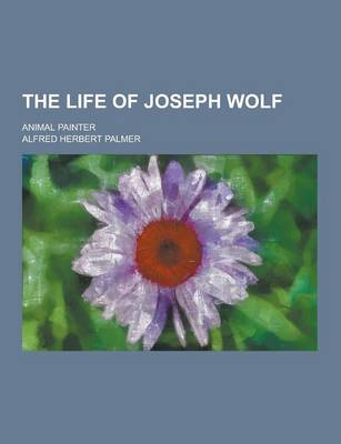 The Life of Joseph Wolf; Animal Painter by Alfred Herbert Palmer