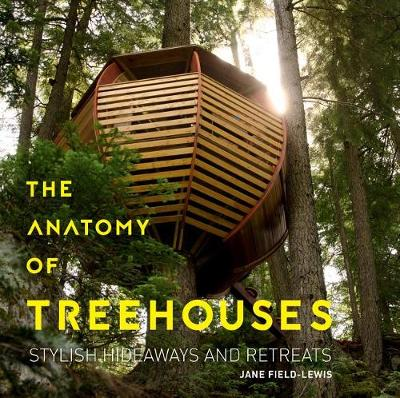 Anatomy of Treehouses: Stylish Hideaways and Retreats by ,Jane Field-Lewis