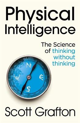 Physical Intelligence: The Science of Thinking Without Thinking by Scott Grafton