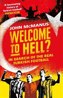 Welcome to Hell?: In Search of the Real Turkish Football by John McManus