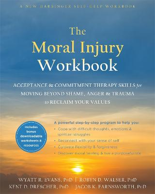 The Moral Injury Workbook: Acceptance and Commitment Therapy Skills for Moving Beyond Shame, Anger, and Trauma to Reclaim Your Values by Wyatt R. Evans