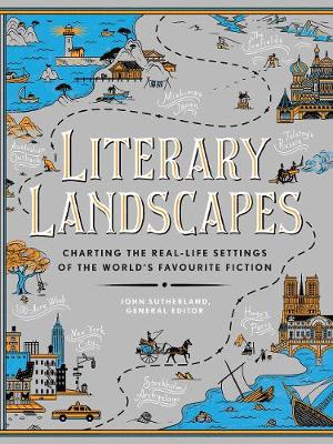 Literary Landscapes: Charting the Real-Life Settings of the World's Favourite Fiction by John Sutherland