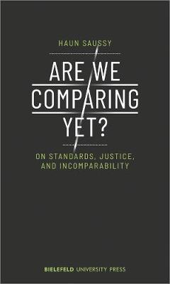 Are We Comparing Yet? - On Standards, Justice, and Incomparability by Saussy, Haun