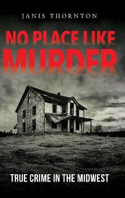 No Place Like Murder: True Crime in the Midwest by Janis Thornton