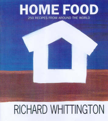 Home Food: Exploring the World's Best Cooking by Richard Whittington