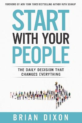 Start with Your People: The Daily Decision that Changes Everything by Brian Dixon
