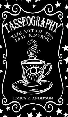 Tasseography - The Art of Tea Leaf Reading by Jessica R Anderson