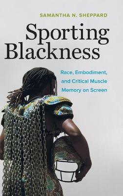 Sporting Blackness: Race, Embodiment, and Critical Muscle Memory on Screen book