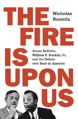 The Fire Is upon Us: James Baldwin, William F. Buckley Jr., and the Debate over Race in America book