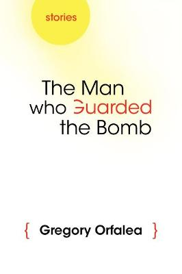 The Man Who Guarded the Bomb by Gregory Orfalea
