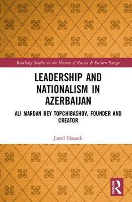 Leadership and Nationalism in Azerbaijan: Ali Mardan bey Topchibashov, Founder and Creator book