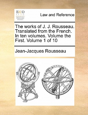 The Works of J. J. Rousseau. Translated from the French. in Ten Volumes. Volume the First. Volume 1 of 10 by Jean-Jacques Rousseau