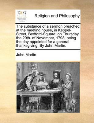 The Substance of a Sermon Preached at the Meeting House, in Keppel-Street, Bedford-Square: On Thursday, the 29th. of November, 1798; Being the Day Appointed for a General Thanksgiving. by John Martin by John Martin