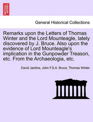 Remarks Upon the Letters of Thomas Winter and the Lord Mounteagle, Lately Discovered by J. Bruce. Also Upon the Evidence of Lord Mounteagle's Implication in the Gunpowder Treason, Etc. from the Archaeologia, Etc. by David Jardine