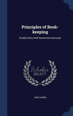 Principles of Book-Keeping: Double Entry with Numerous Exercises by John Ahern