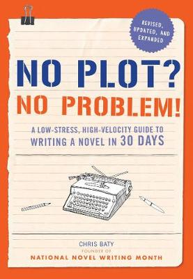 No Plot? No Problem! : A Low-Stress, High-Velocity Guide to Writing a Novel in 30 Days by Chris Baty