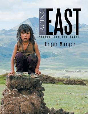 Facing East - Photos from the Heart by Roger Morgan