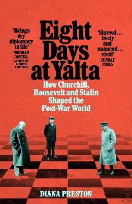 Eight Days at Yalta: How Churchill, Roosevelt and Stalin Shaped the Post-War World by Diana Preston