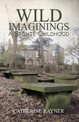 Wild Imaginings: A Bronte Childhood by Catherine Rayner