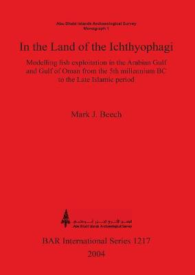 In the land of the Ichthyophagi: Modelling fish exploitation in the Arabian Gulf and Gulf of Oman from the 5th millennium BC to the Late Islamic perio by Mark J Beech