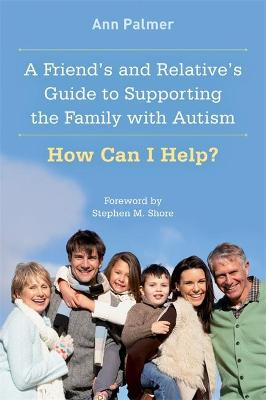Friend's and Relative's Guide to Supporting the Family with Autism by Ann Palmer