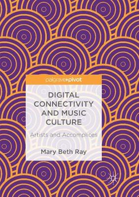 Digital Connectivity and Music Culture: Artists and Accomplices by Mary Beth Ray