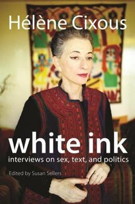 White Ink: Interviews on Sex, Text, and Politics by Helene Cixous