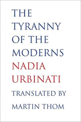 Tyranny of the Moderns by Nadia Urbinati