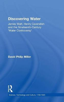 Discovering Water: James Watt, Henry Cavendish and the Nineteenth-Century 'Water Controversy' by David Philip Miller