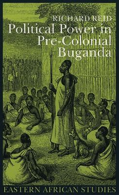 Political Power in Pre-Colonial Buganda by Richard J. Reid