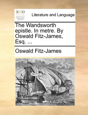 The Wandsworth Epistle. in Metre. by Oswald Fitz-James, Esq. ... by Oswald Fitz-James