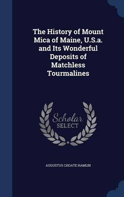 The History of Mount Mica of Maine, U.S.A. and Its Wonderful Deposits of Matchless Tourmalines by Augustus Choate Hamlin